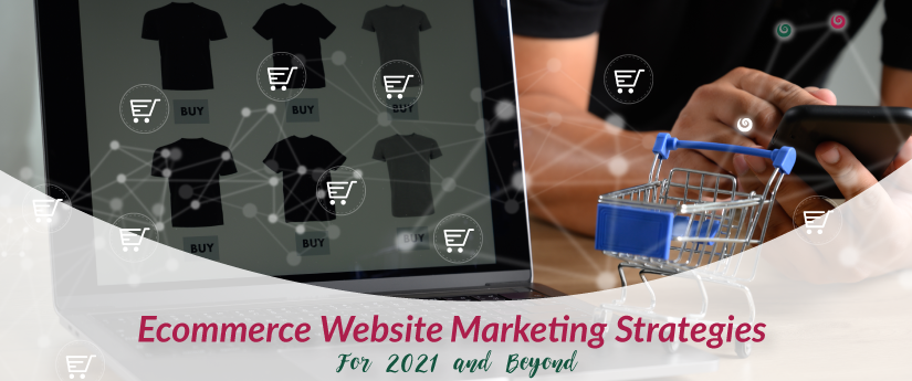 E-commerce Website Marketing Strategies For 2021 and Beyond;
