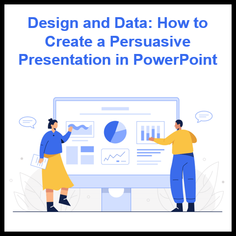Design and Data: How to Create a Persuasive Presentation in PowerPoint