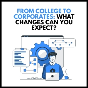 From College to Corporates: What Changes Can You Expect?