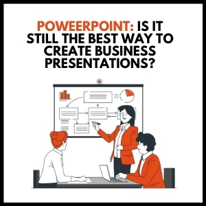 PowerPoint: Is It Still the Best Way To Create Business Presentations?