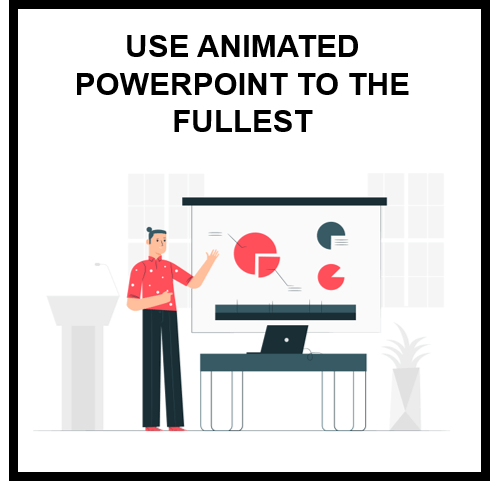 Use Animated PowerPoint to the fullest