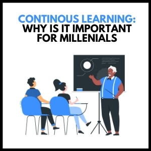 Continuous Learning: Why Is It Important for Millennials?