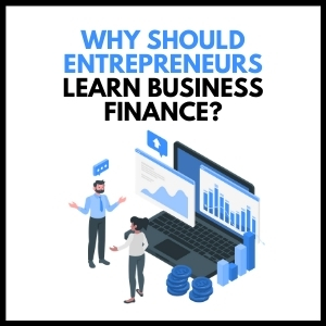 Why Should Entrepreneurs Learn Business Finance?