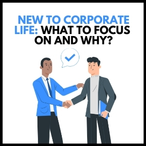 New to corporate life: What to focus on and why?